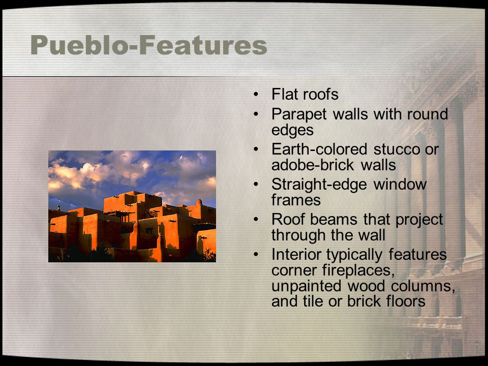 Pueblo-Features Flat roofs Parapet walls with round edges Earth-colored stucco or adobe-brick walls Straight-edge window frames Roof beams that projec