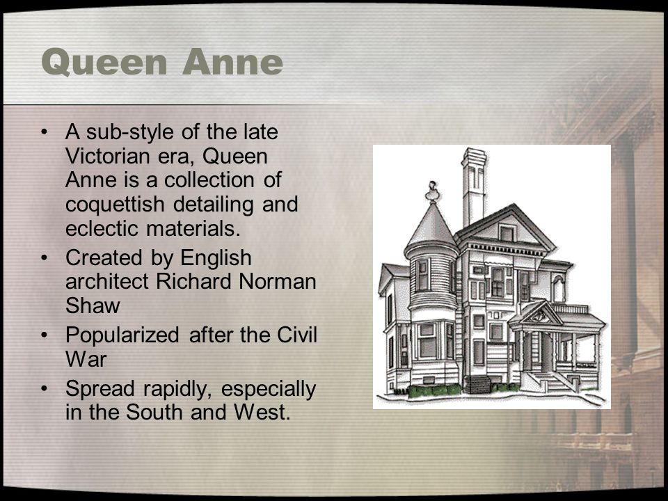 Queen Anne A sub-style of the late Victorian era, Queen Anne is a collection of coquettish detailing and eclectic materials. Created by English archit
