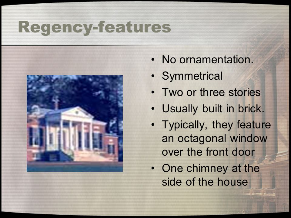 Regency-features No ornamentation. Symmetrical Two or three stories Usually built in brick. Typically, they feature an octagonal window over the front
