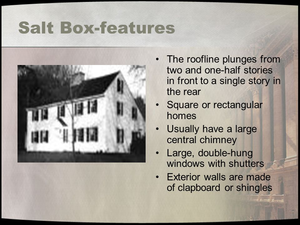 Salt Box-features The roofline plunges from two and one-half stories in front to a single story in the rear Square or rectangular homes Usually have a