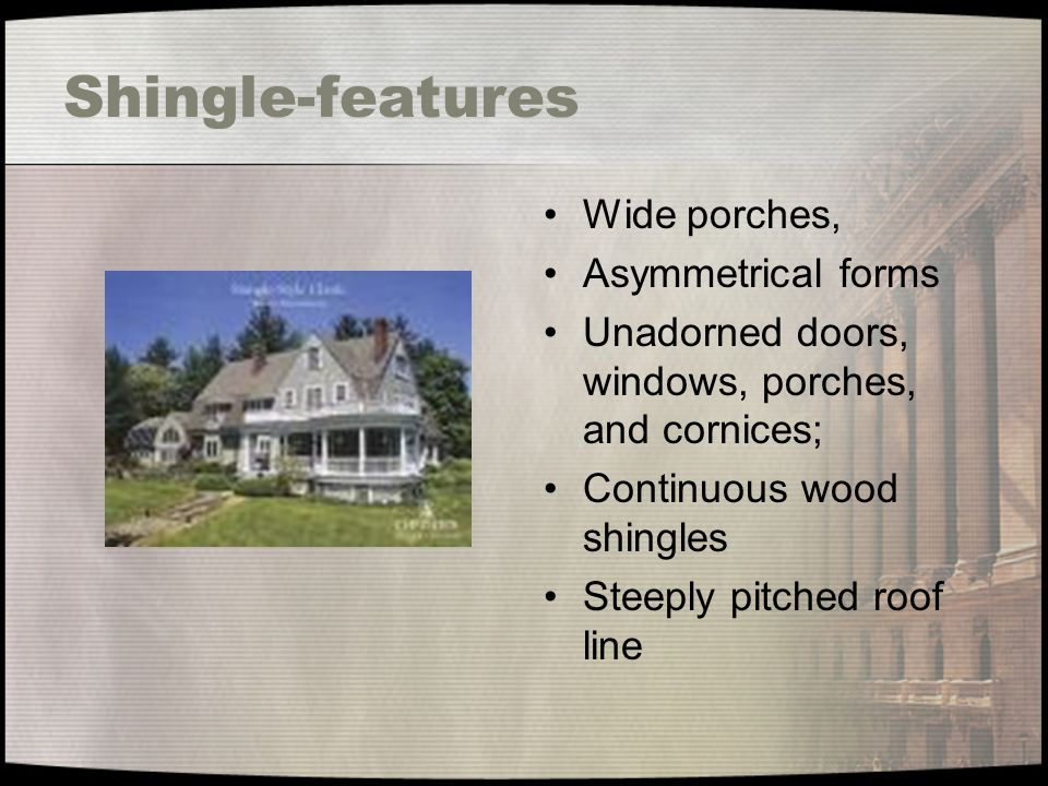 Shingle-features Wide porches, Asymmetrical forms Unadorned doors, windows, porches, and cornices; Continuous wood shingles Steeply pitched roof line
