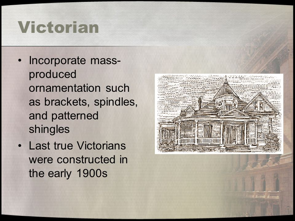 Victorian Incorporate mass- produced ornamentation such as brackets, spindles, and patterned shingles Last true Victorians were constructed in the ear