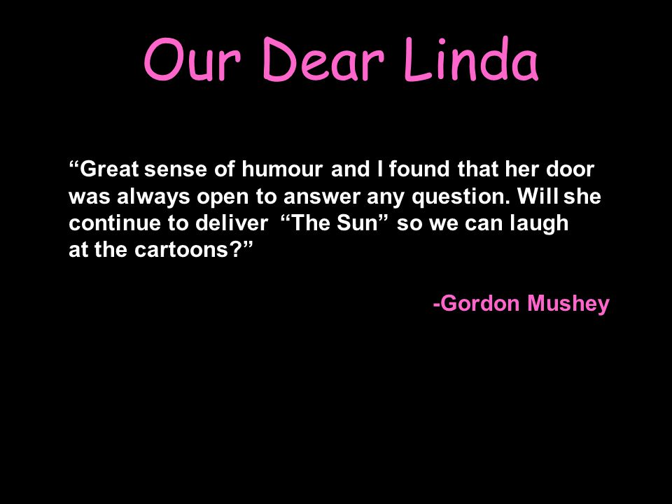 Our Dear Linda Great sense of humour and I found that her door was always open to answer any question.