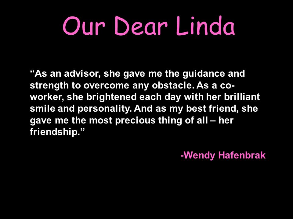 "Our Dear Linda ""As an advisor, she gave me the guidance and strength to overcome any obstacle. As a co- worker, she brightened each day with her brill"