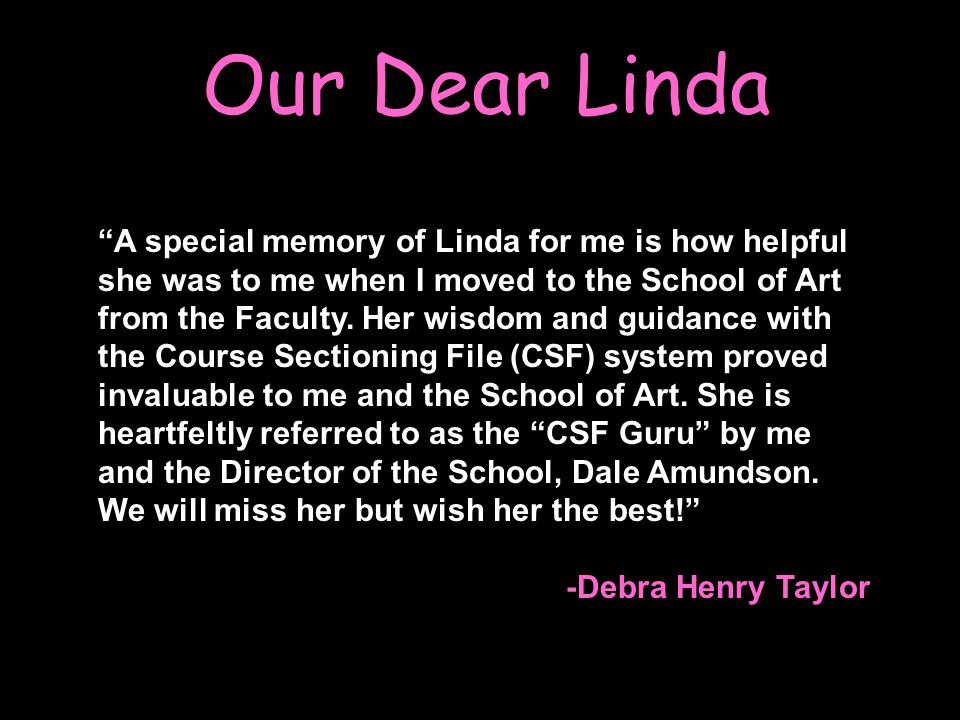 Our Dear Linda A special memory of Linda for me is how helpful she was to me when I moved to the School of Art from the Faculty.