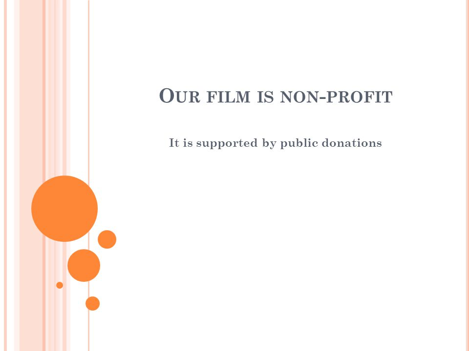 O UR FILM IS NON - PROFIT It is supported by public donations