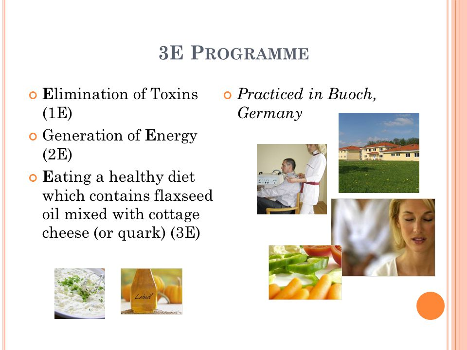3E P ROGRAMME E limination of Toxins (1E) Generation of E nergy (2E) E ating a healthy diet which contains flaxseed oil mixed with cottage cheese (or quark) (3E) Practiced in Buoch, Germany