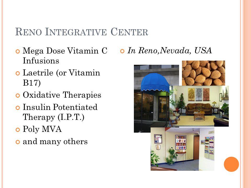 R ENO I NTEGRATIVE C ENTER Mega Dose Vitamin C Infusions Laetrile (or Vitamin B17) Oxidative Therapies Insulin Potentiated Therapy (I.P.T.) Poly MVA a