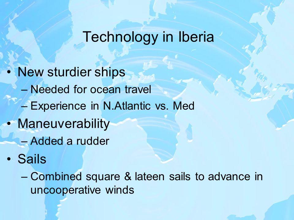 Technology in Iberia New sturdier ships –Needed for ocean travel –Experience in N.Atlantic vs.