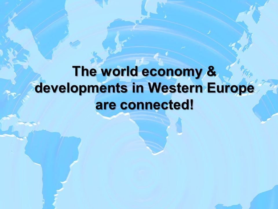 The world economy & developments in Western Europe are connected!