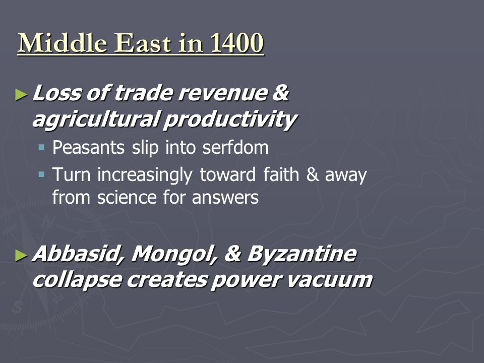Middle East in 1400 ► Loss of trade revenue & agricultural productivity   Peasants slip into serfdom   Turn increasingly toward faith & away from science for answers ► Abbasid, Mongol, & Byzantine collapse creates power vacuum
