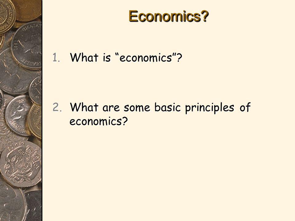Economics?Economics? 1.What is economics ? 2.What are some basic principles of economics?