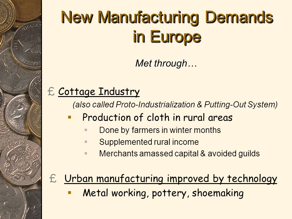 New Manufacturing Demands in Europe Met through… £ £Cottage Industry (also called Proto-Industrialization & Putting-Out System)   Production of cloth in rural areas   Done by farmers in winter months   Supplemented rural income   Merchants amassed capital & avoided guilds £ £Urban manufacturing improved by technology   Metal working, pottery, shoemaking