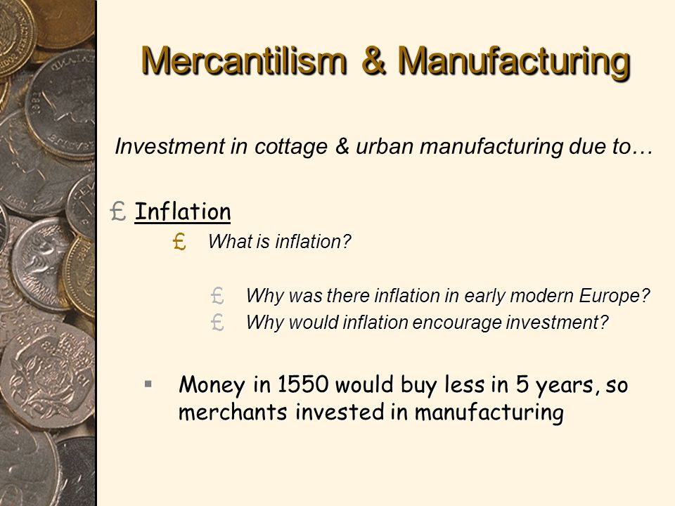 Mercantilism & Manufacturing Investment in cottage & urban manufacturing due to… £ £Inflation £ What is inflation.