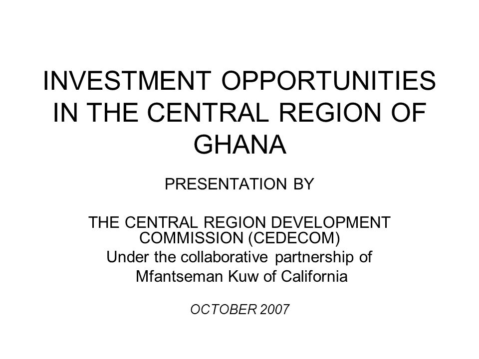 INVESTMENT OPPORTUNITIES IN THE CENTRAL REGION OF GHANA PRESENTATION BY THE CENTRAL REGION DEVELOPMENT COMMISSION (CEDECOM) Under the collaborative pa
