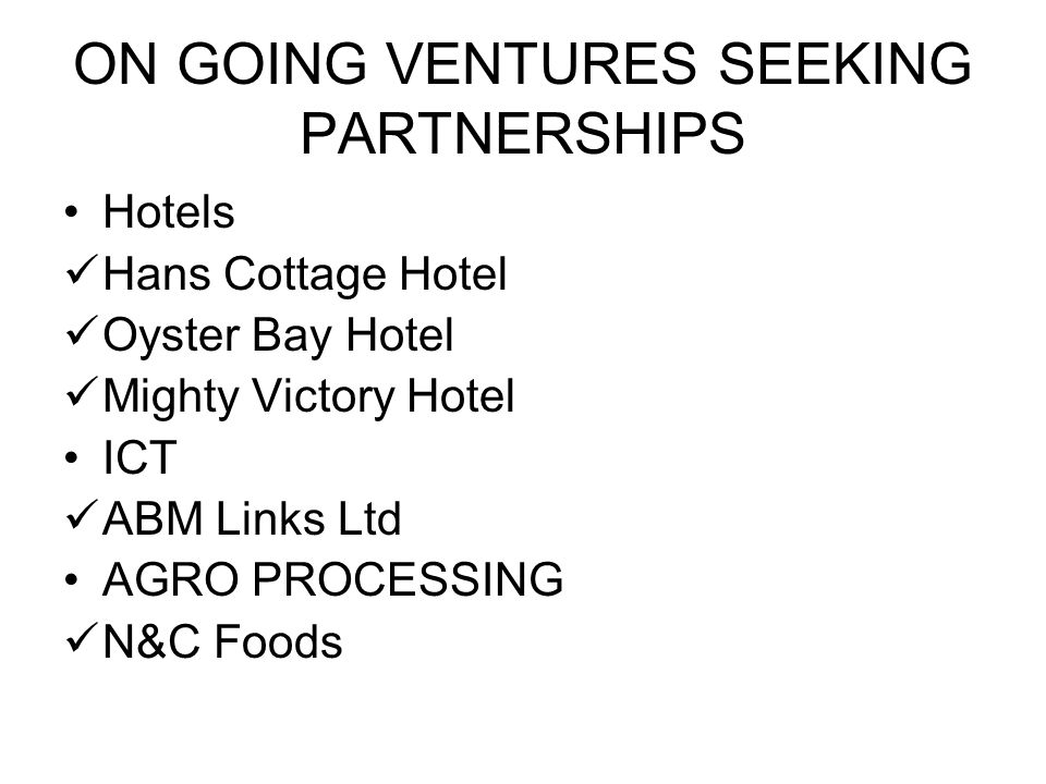 ON GOING VENTURES SEEKING PARTNERSHIPS Hotels Hans Cottage Hotel Oyster Bay Hotel Mighty Victory Hotel ICT ABM Links Ltd AGRO PROCESSING N&C Foods