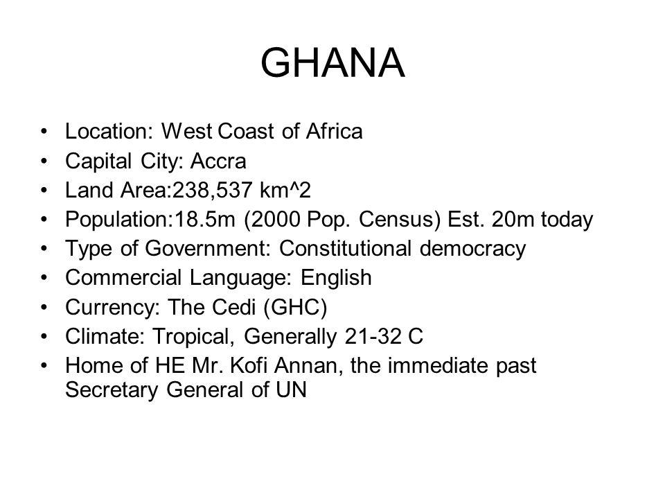GHANA Location: West Coast of Africa Capital City: Accra Land Area:238,537 km^2 Population:18.5m (2000 Pop.