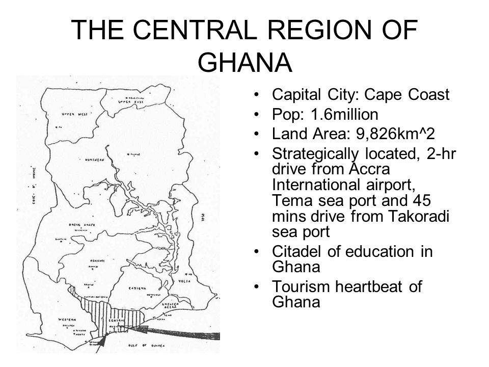 THE CENTRAL REGION OF GHANA GHANACapital City: Cape Coast Pop: 1.6million Land Area: 9,826km^2 Strategically located, 2-hr drive from Accra International airport, Tema sea port and 45 mins drive from Takoradi sea port Citadel of education in Ghana Tourism heartbeat of Ghana