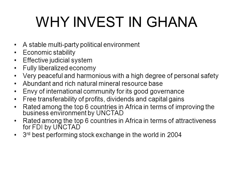 WHY INVEST IN GHANA A stable multi-party political environment Economic stability Effective judicial system Fully liberalized economy Very peaceful an