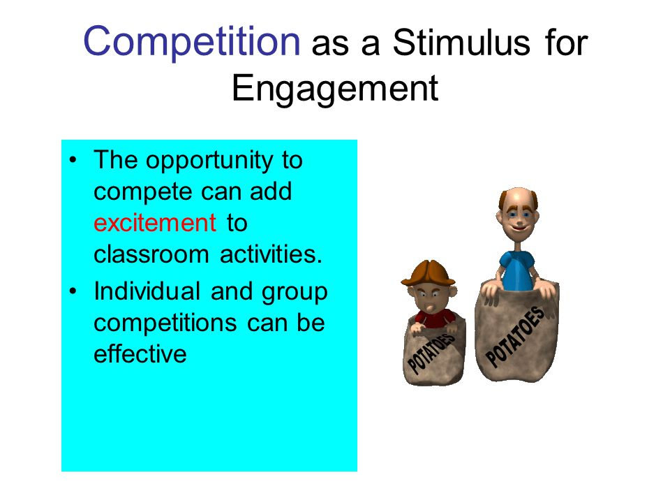 Competition as a Stimulus for Engagement The opportunity to compete can add excitement to classroom activities. Individual and group competitions can