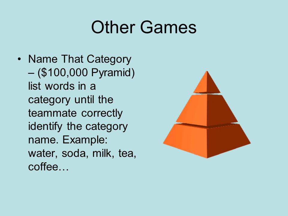 Other Games Name That Category – ($100,000 Pyramid) list words in a category until the teammate correctly identify the category name. Example: water,