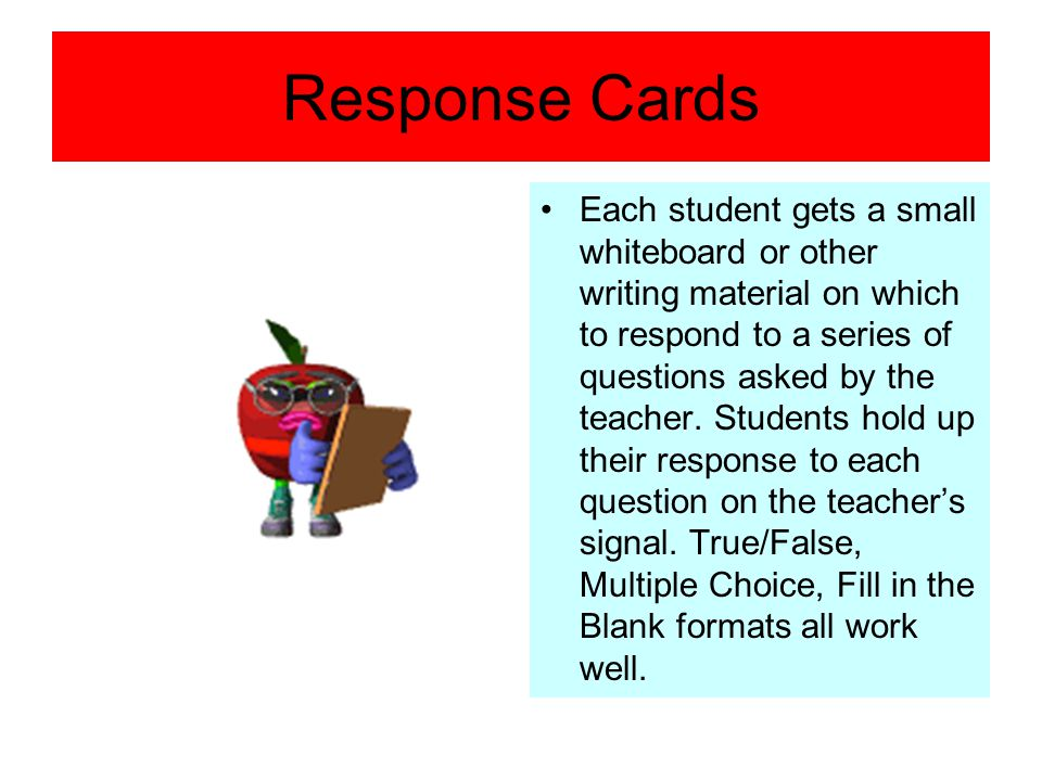 Response Cards Each student gets a small whiteboard or other writing material on which to respond to a series of questions asked by the teacher. Stude