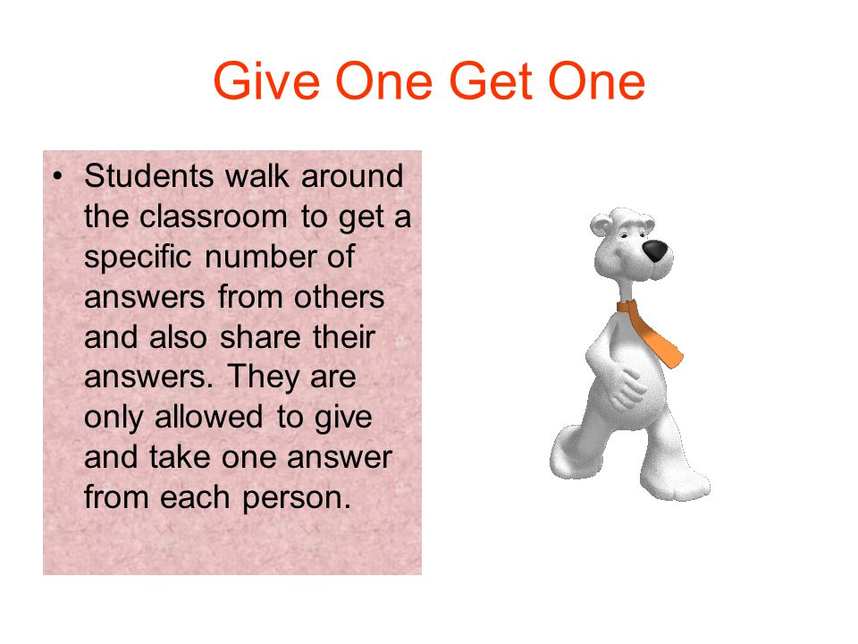 Give One Get One Students walk around the classroom to get a specific number of answers from others and also share their answers.