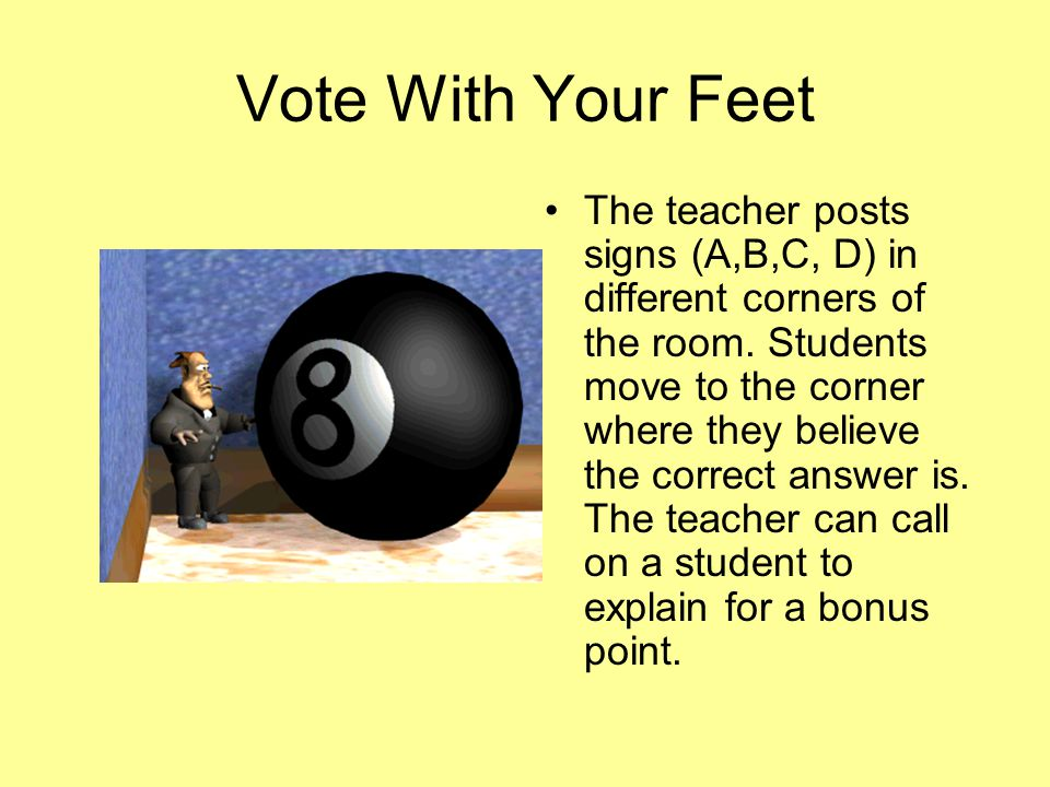 Vote With Your Feet The teacher posts signs (A,B,C, D) in different corners of the room.
