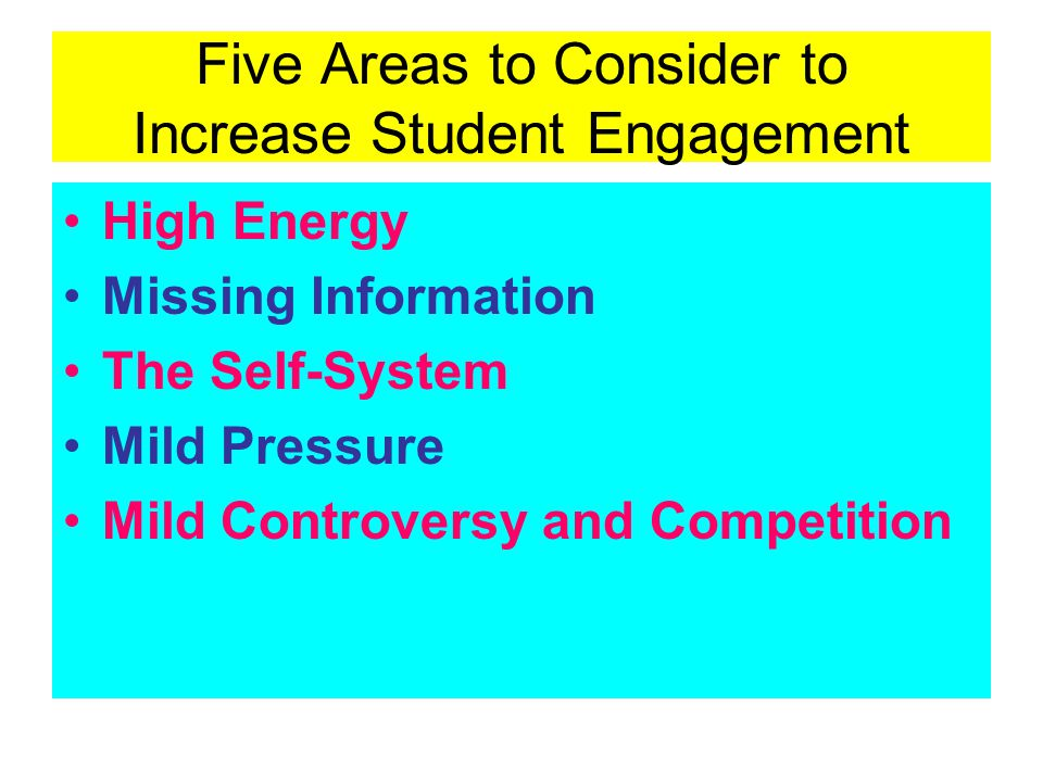 Five Areas to Consider to Increase Student Engagement High Energy Missing Information The Self-System Mild Pressure Mild Controversy and Competition