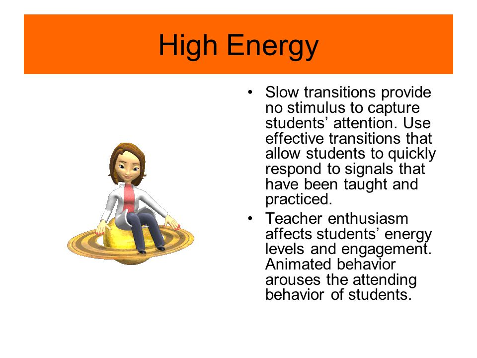 High Energy Slow transitions provide no stimulus to capture students' attention.
