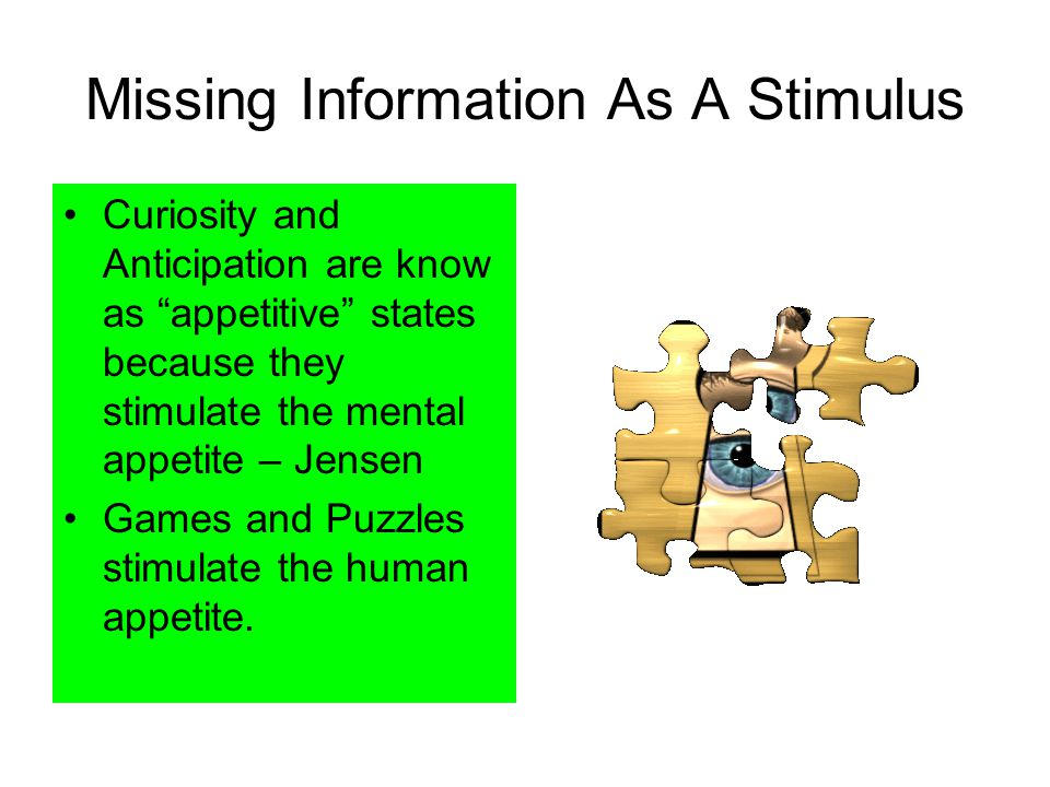 Missing Information As A Stimulus Curiosity and Anticipation are know as appetitive states because they stimulate the mental appetite – Jensen Games and Puzzles stimulate the human appetite.