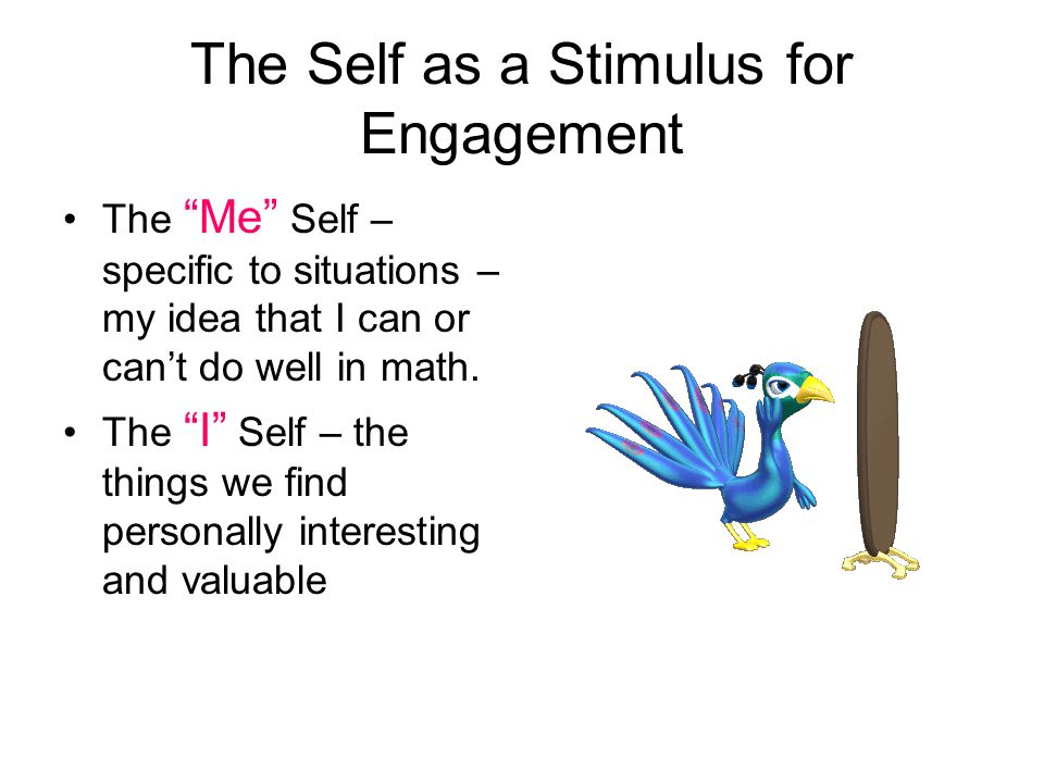 The Self as a Stimulus for Engagement The Me Self – specific to situations – my idea that I can or can't do well in math.