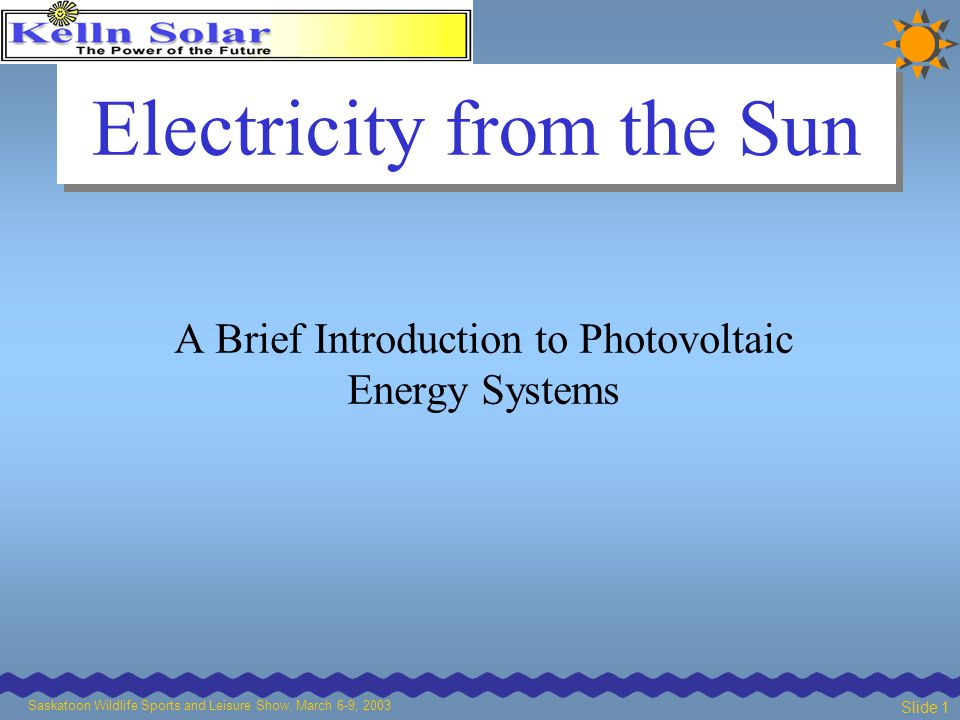 Saskatoon Wildlife Sports and Leisure Show, March 6-9, 2003 Slide 1 Electricity from the Sun A Brief Introduction to Photovoltaic Energy Systems