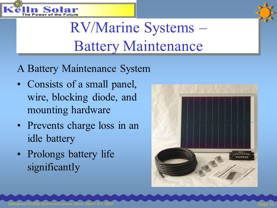Saskatoon Wildlife Sports and Leisure Show, March 6-9, 2003 Slide 10 RV/Marine Systems – Battery Maintenance A Battery Maintenance System Consists of a small panel, wire, blocking diode, and mounting hardware Prevents charge loss in an idle battery Prolongs battery life significantly