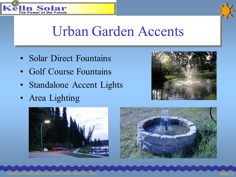 Saskatoon Wildlife Sports and Leisure Show, March 6-9, 2003 Slide 13 Urban Garden Accents Solar Direct Fountains Golf Course Fountains Standalone Accent Lights Area Lighting
