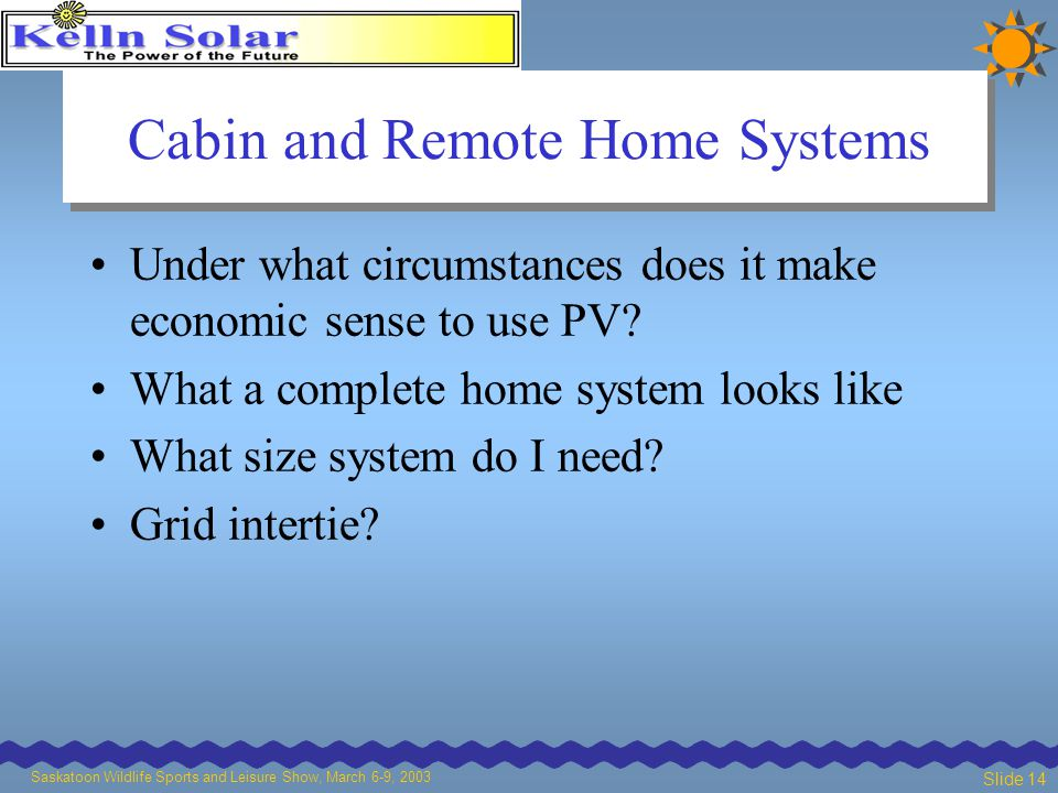 Saskatoon Wildlife Sports and Leisure Show, March 6-9, 2003 Slide 14 Cabin and Remote Home Systems Under what circumstances does it make economic sense to use PV.