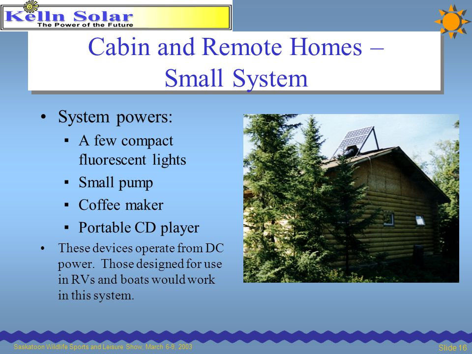 Saskatoon Wildlife Sports and Leisure Show, March 6-9, 2003 Slide 16 Cabin and Remote Homes – Small System System powers: ▪ A few compact fluorescent lights ▪ Small pump ▪ Coffee maker ▪ Portable CD player These devices operate from DC power.