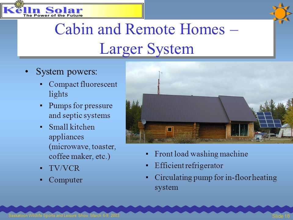 Saskatoon Wildlife Sports and Leisure Show, March 6-9, 2003 Slide 18 Cabin and Remote Homes – Larger System System powers: ▪ Compact fluorescent lights ▪ Pumps for pressure and septic systems ▪ Small kitchen appliances (microwave, toaster, coffee maker, etc.) ▪ TV/VCR ▪ Computer ▪ Front load washing machine ▪ Efficient refrigerator ▪ Circulating pump for in-floor heating system
