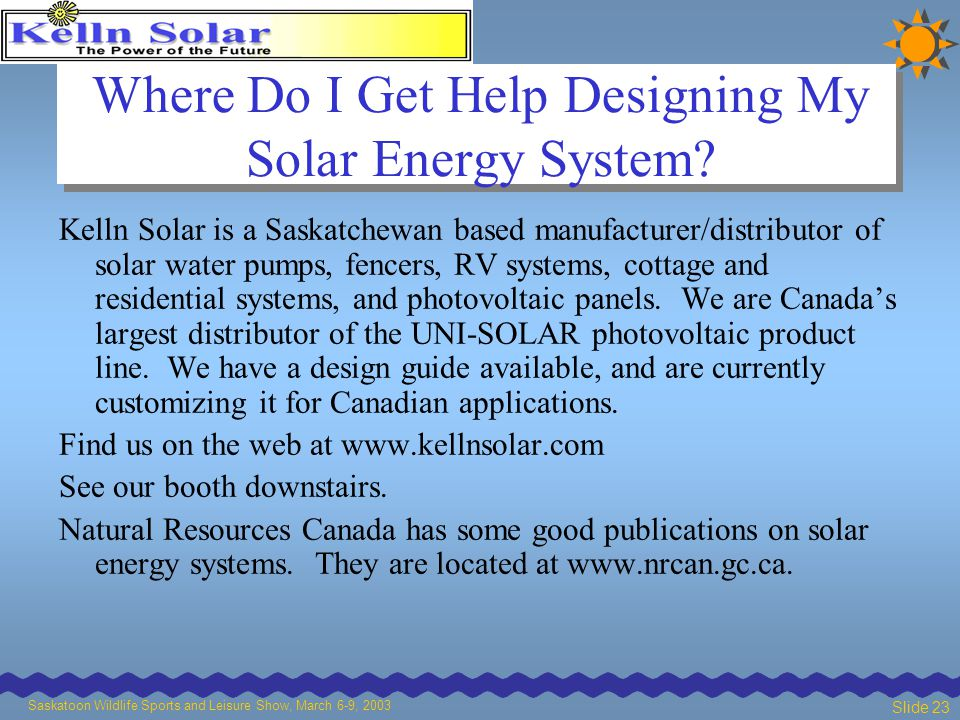 Saskatoon Wildlife Sports and Leisure Show, March 6-9, 2003 Slide 23 Where Do I Get Help Designing My Solar Energy System.