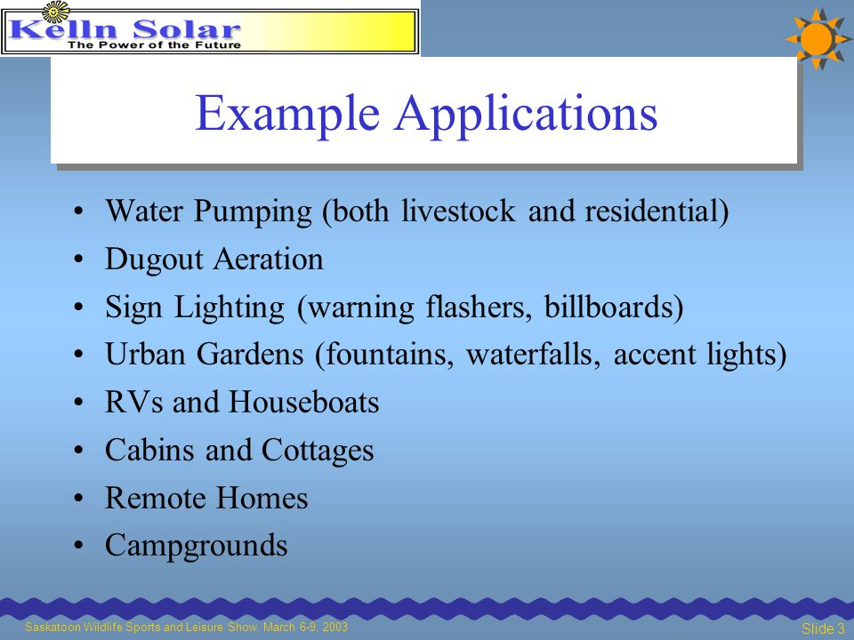 Saskatoon Wildlife Sports and Leisure Show, March 6-9, 2003 Slide 3 Example Applications Water Pumping (both livestock and residential) Dugout Aeration Sign Lighting (warning flashers, billboards) Urban Gardens (fountains, waterfalls, accent lights) RVs and Houseboats Cabins and Cottages Remote Homes Campgrounds