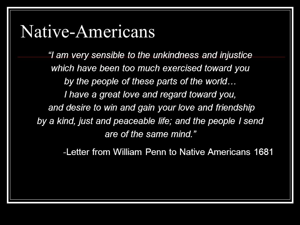 Native-Americans I am very sensible to the unkindness and injustice which have been too much exercised toward you by the people of these parts of the world… I have a great love and regard toward you, and desire to win and gain your love and friendship by a kind, just and peaceable life; and the people I send are of the same mind. -Letter from William Penn to Native Americans 1681
