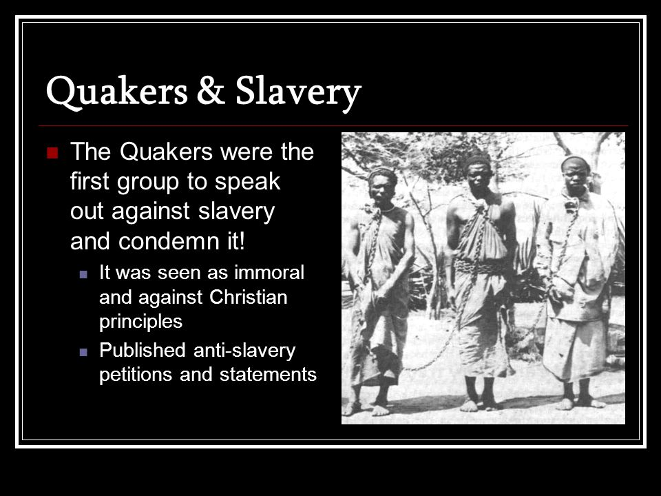 Quakers & Slavery The Quakers were the first group to speak out against slavery and condemn it.