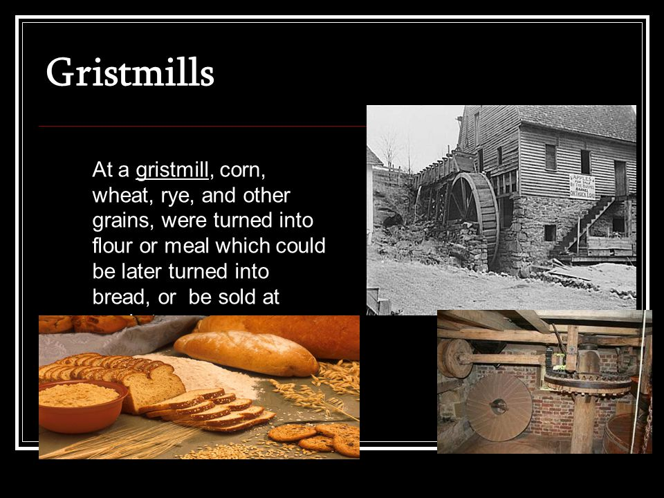 Gristmills At a gristmill, corn, wheat, rye, and other grains, were turned into flour or meal which could be later turned into bread, or be sold at market.
