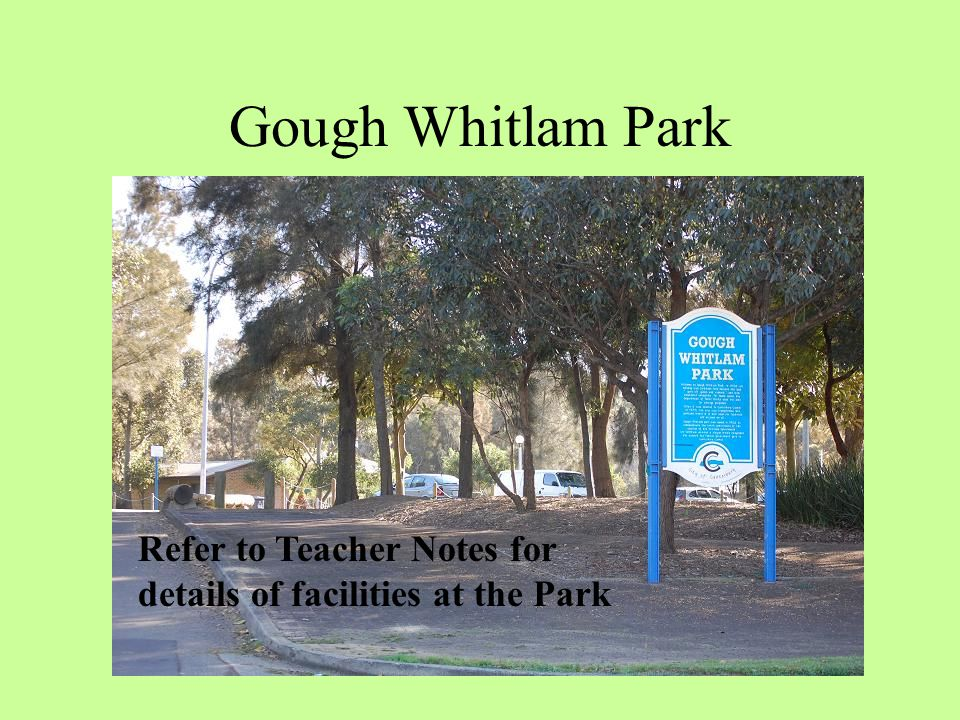 Gough Whitlam Park Refer to Teacher Notes for details of facilities at the Park