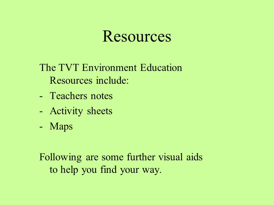 Resources The TVT Environment Education Resources include: -Teachers notes -Activity sheets -Maps Following are some further visual aids to help you find your way.