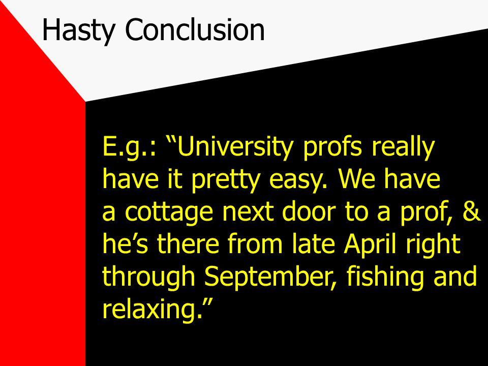 Hasty Conclusion E.g.: University profs really have it pretty easy.