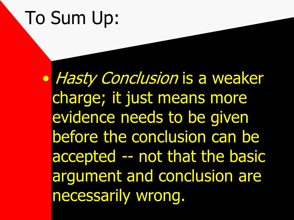 To Sum Up: Hasty Conclusion is a weaker charge; it just means more evidence needs to be given before the conclusion can be accepted -- not that the basic argument and conclusion are necessarily wrong.