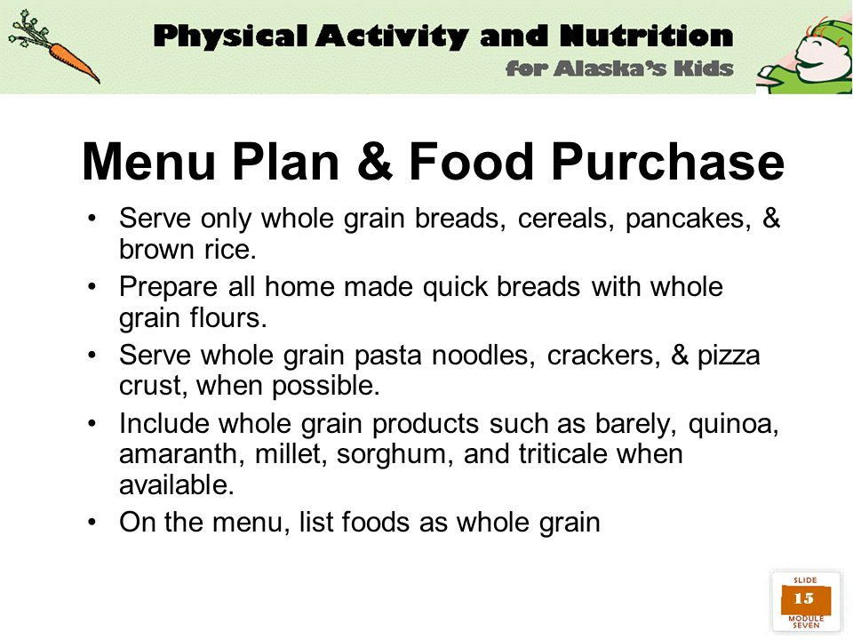 15 Menu Plan & Food Purchase Serve only whole grain breads, cereals, pancakes, & brown rice.