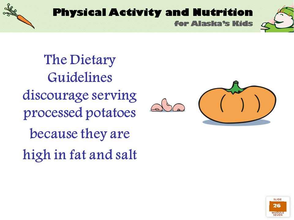 26 The Dietary Guidelines discourage serving processed potatoes because they are high in fat and salt