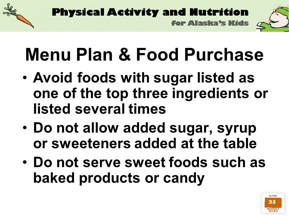 35 Avoid foods with sugar listed as one of the top three ingredients or listed several times Do not allow added sugar, syrup or sweeteners added at the table Do not serve sweet foods such as baked products or candy Menu Plan & Food Purchase